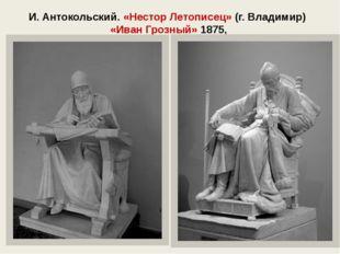 И. Антокольский. «Нестор Летописец» (г. Владимир) «Иван Грозный» 1875,
