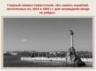 Главный символ Севастополя. «Въ память кораблей, затопленных въ 1854 и 1855 г