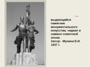 «Рабо́чий и колхо́зница» — выдающийся памятник монументального искусства, «ид