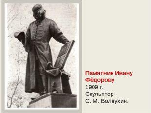 Памятник Ивану Фёдорову 1909 г. Скульптор- С. М. Волнухин.