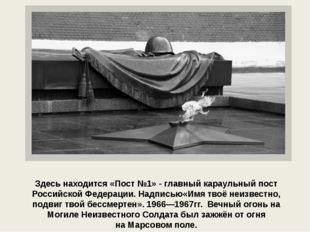 Моги́ла Неизве́стного Солда́та. Здесь находится «Пост №1» - главный караульн