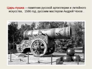 Царь-пушка —памятник русской артиллерии и литейного искусства, 1586 год. русс