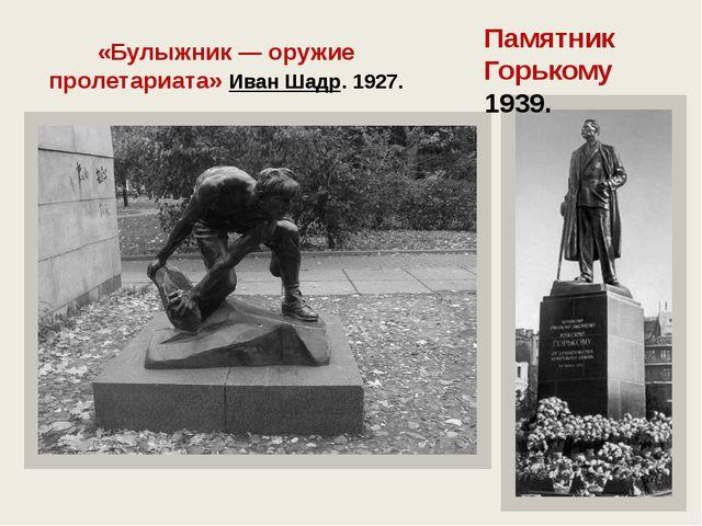 «Булыжник — оружие пролетариата»Иван Шадр. 1927. Памятник Горькому 1939.