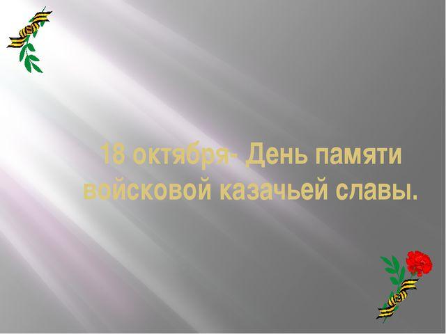 18 октября- День памяти войсковой казачьей славы.