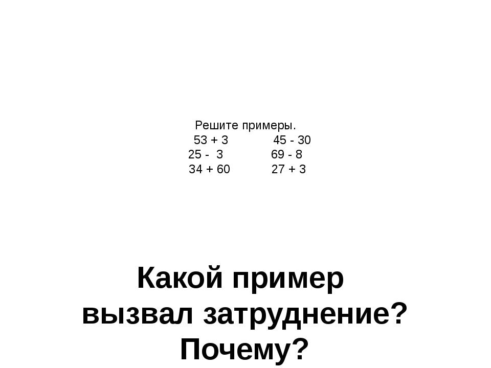 Решите примеры. 53 + 3 45 - 30 25 - 3 69 - 8 34 + 60 27 + 3 Какой пример вызв...