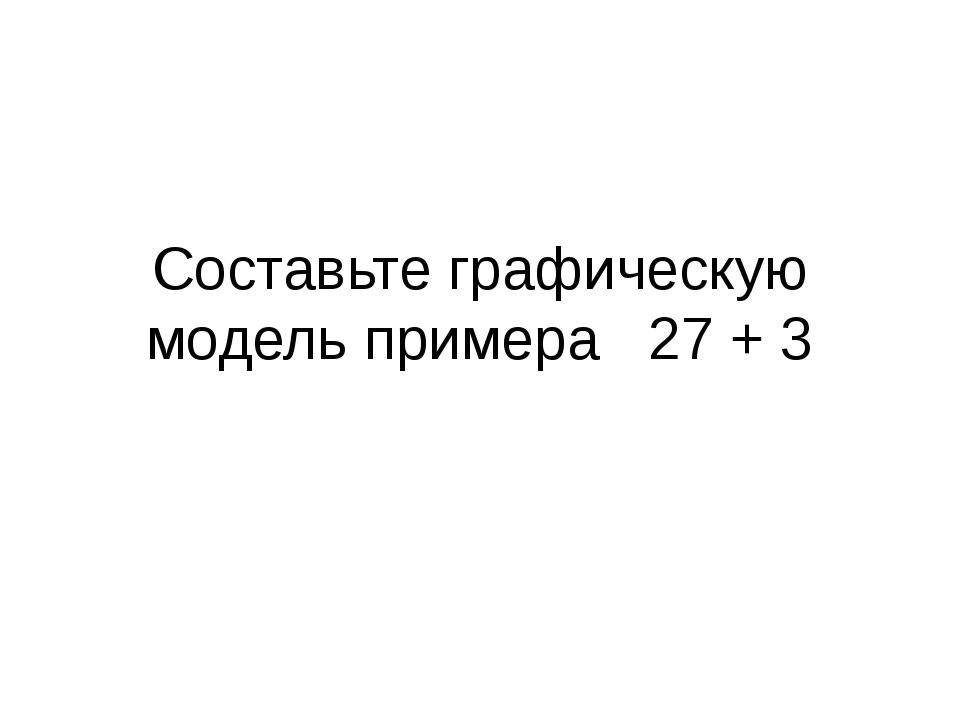 Составьте графическую модель примера 27 + 3