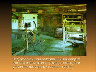 Под потолком шли полавошники, на которых располагалась казачья утварь, а окол