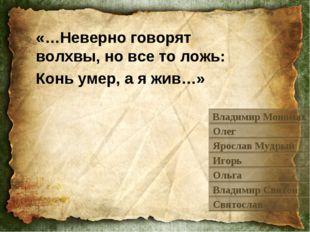 «…Неверно говорят волхвы, но все то ложь: Конь умер, а я жив…» Владимир Моном