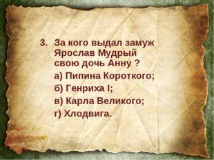 За кого выдал замуж Ярослав Мудрый свою дочь Анну ? а) Пипина Короткого; б)