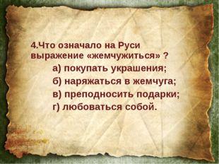 4.Что означало на Руси выражение «жемчужиться» ? а) покупать украшения; б)