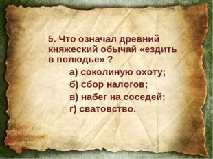 5. Что означал древний княжеский обычай «ездить в полюдье» ? а) соколиную ох