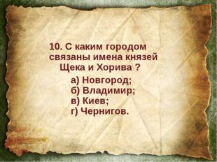 10. С каким городом связаны имена князей Щека и Хорива ? а) Новгород; б) Вл