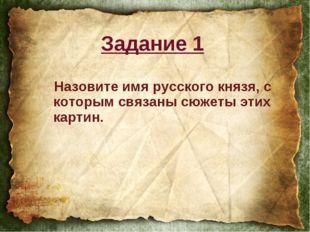 Назовите имя русского князя, с которым связаны сюжеты этих картин. Задание 1
