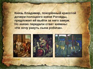Князь Владимир, покорённый красотой дочери полоцкого князя Рогнеды, предложил