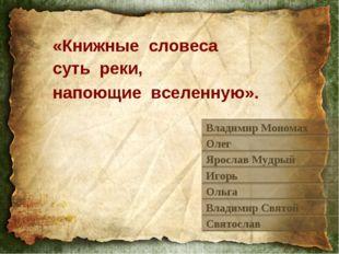 «Книжные словеса суть реки, напоющие вселенную». Владимир Мономах Олег Яросла