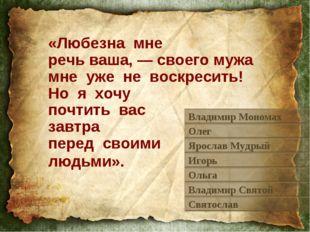 «Любезна мне речь ваша, — своего мужа мне уже не воскресить! Но я хочу почтит