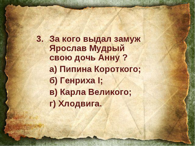 За кого выдал замуж Ярослав Мудрый свою дочь Анну ? а) Пипина Короткого; б)...