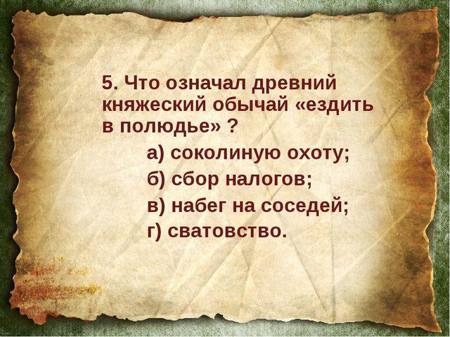 5. Что означал древний княжеский обычай «ездить в полюдье» ? а) соколиную ох...