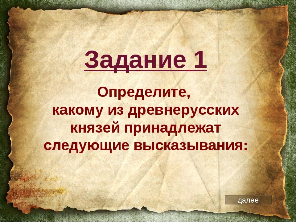 Определите, какому из древнерусских князей принадлежат следующие высказывания...