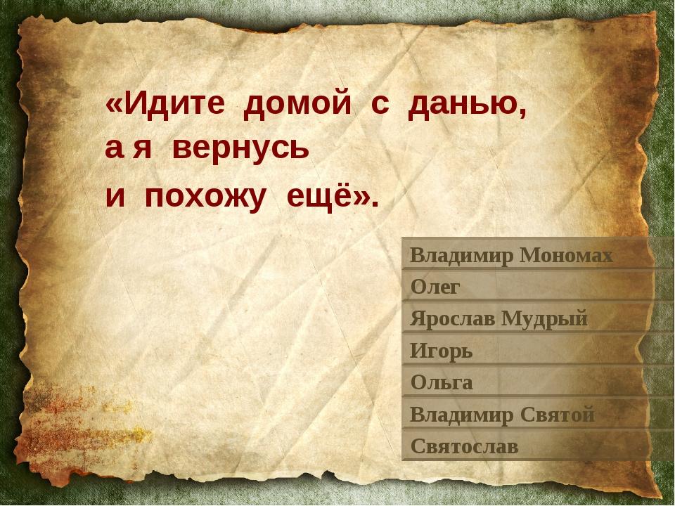 «Идите домой с данью, а я вернусь и похожу ещё». Владимир Мономах Олег Яросла...