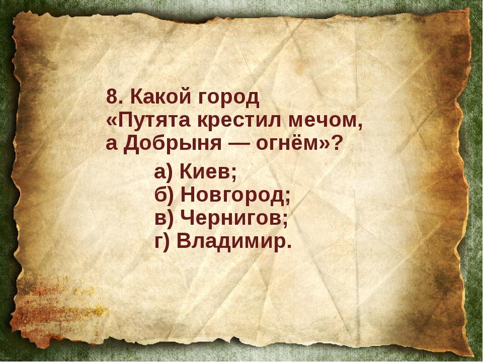 8. Какой город «Путята крестил мечом, аДобрыня — огнём»? а) Киев; б) Новго...