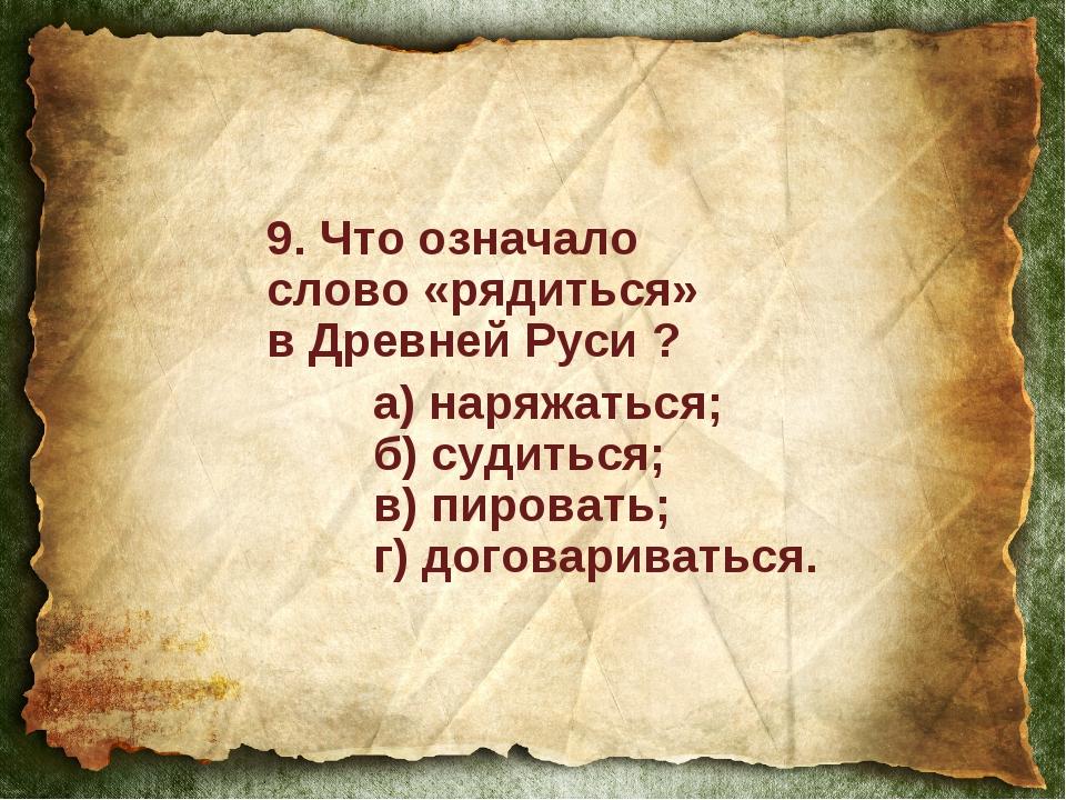 9. Что означало слово «рядиться» в Древней Руси ? а) наряжаться; б) судитьс...