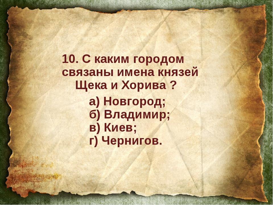 10. С каким городом связаны имена князей Щека и Хорива ? а) Новгород; б) Вл...