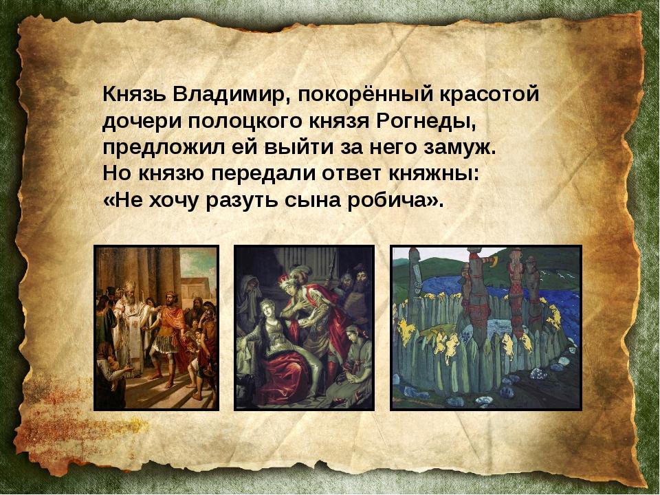 Князь Владимир, покорённый красотой дочери полоцкого князя Рогнеды, предложил...