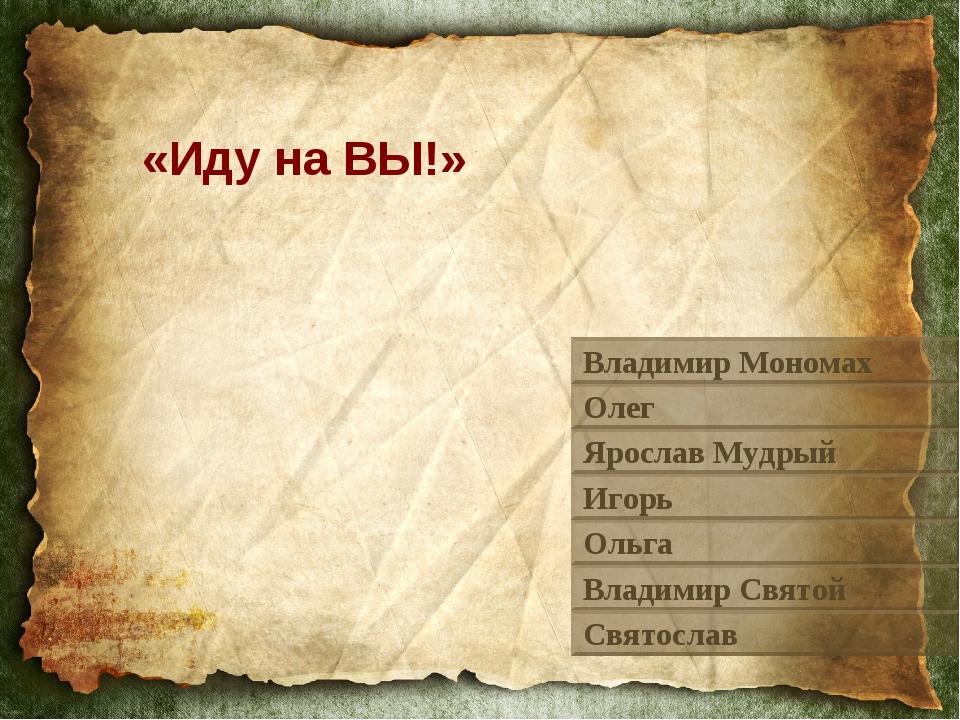 «Иду на ВЫ!» Владимир Мономах Олег Ярослав Мудрый Игорь Ольга Владимир Святой...