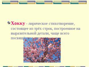 Хокку - лирическое стихотворение, состоящее из трёх строк, построенное на выр