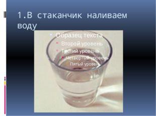 1.В стаканчик наливаем воду