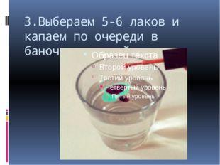 3.Выбераем 5-6 лаков и капаем по очереди в баночку с водой