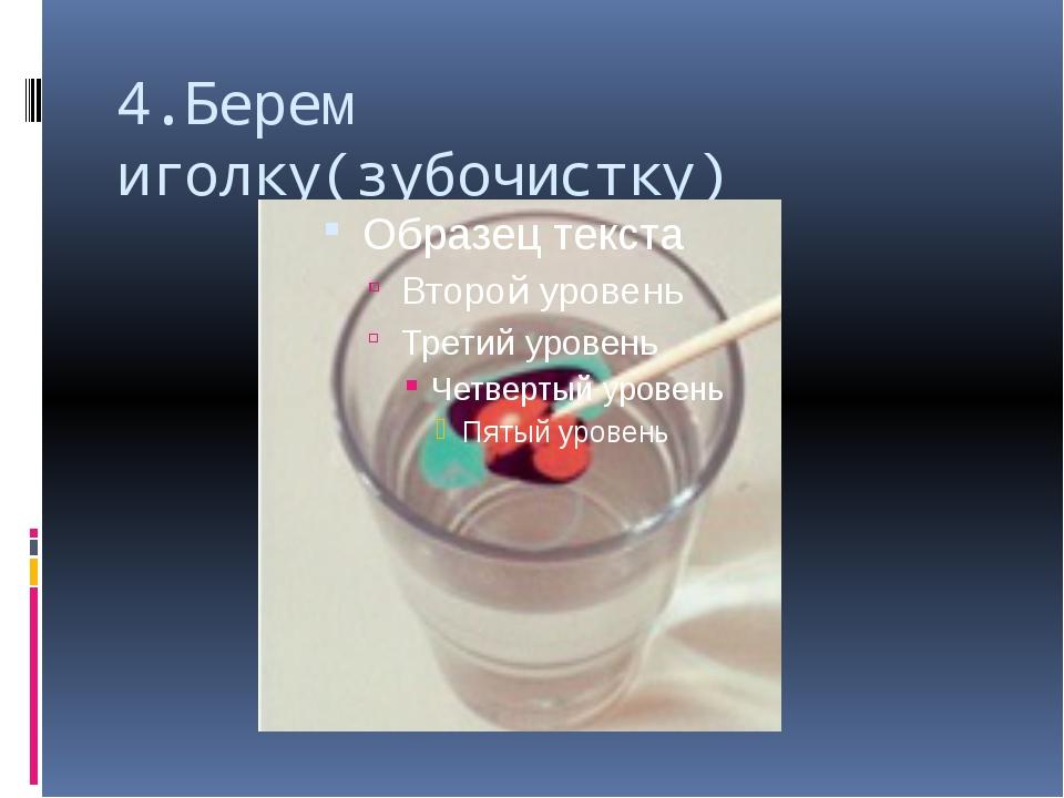 4.Берем иголку(зубочистку)