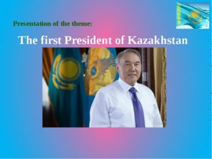 Presentation of the theme: The first President of Kazakhstan