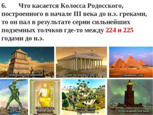 """: """" 6. Что касаетсяКолосса Родосского, построенного в начале III века до н."""