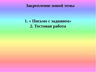 Закрепление новой темы 1. « Письмо с заданием» 2. Тестовая работа