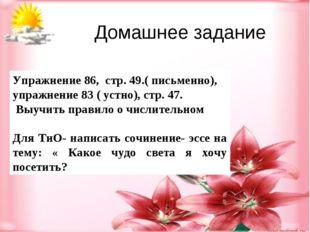 Упражнение 86, стр. 49.( письменно), упражнение 83 ( устно), стр. 47. Выучить
