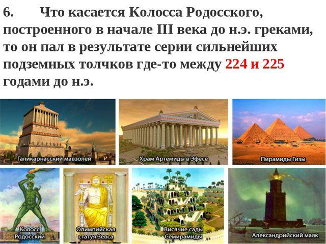 """: """" 6. Что касаетсяКолосса Родосского, построенного в начале III века до н...."""