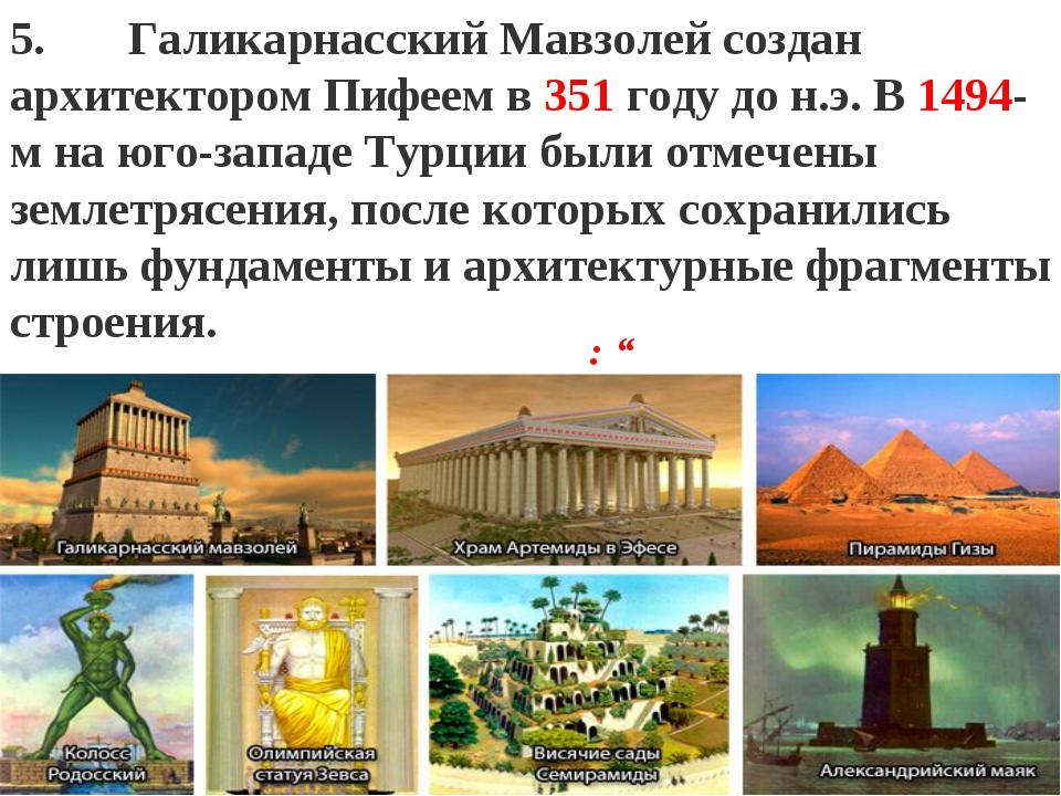 """: """" 5. Галикарнасский Мавзолейсоздан архитектором Пифеем в 351 году до н.э...."""