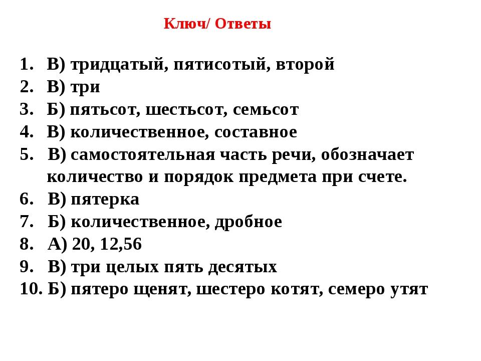 Ключ/ Ответы В) тридцатый, пятисотый, второй В) три Б) пятьсот, шестьсот, се...