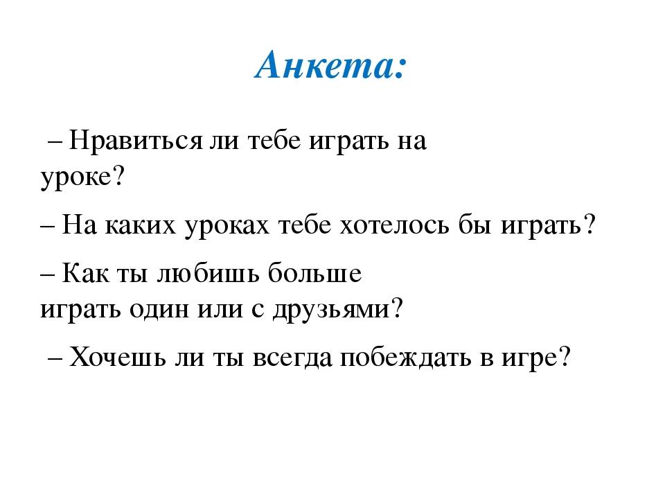 Анкета: – Нравиться ли тебе играть на уроке? – На каких уроках тебе хотелось...