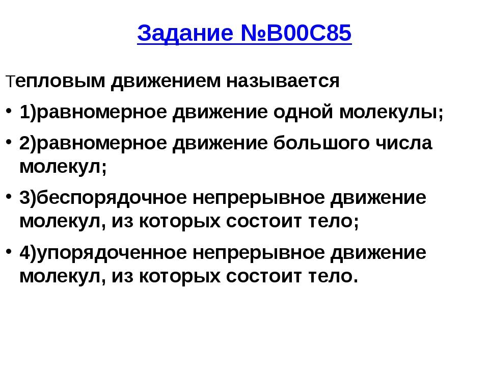 Задание №B00C85 Тепловым движением называется 1)равномерное движение одной мо...