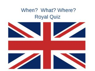 When? What? Where? Royal Quiz