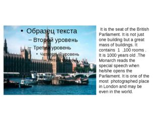 It is the seat of the British Parliament. It is not just one building but a