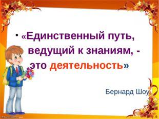 «Единственный путь, ведущий к знаниям, - это деятельность» Бернард Шоу http: