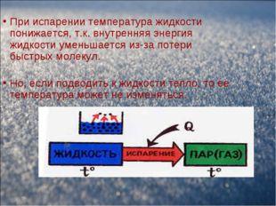 При испарении температура жидкости понижается, т.к. внутренняя энергия жидкос