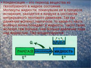 Конденсация – это переход вещества из газообразного в жидкое состояние. Молек