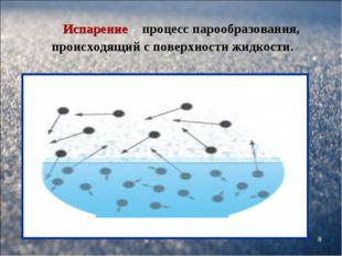 * Испарение - процесс парообразования, происходящий с поверхности жидкости.