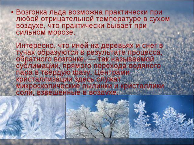 Возгонка льда возможна практически при любой отрицательной температуре в сухо...