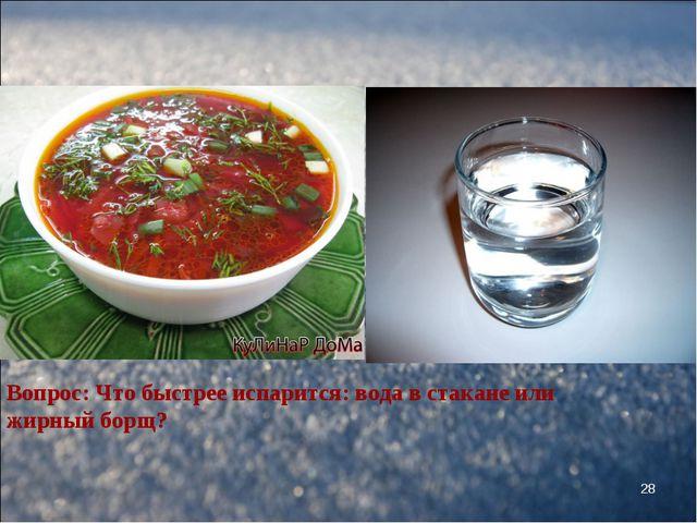 * Вопрос: Что быстрее испарится: вода в стакане или жирный борщ?